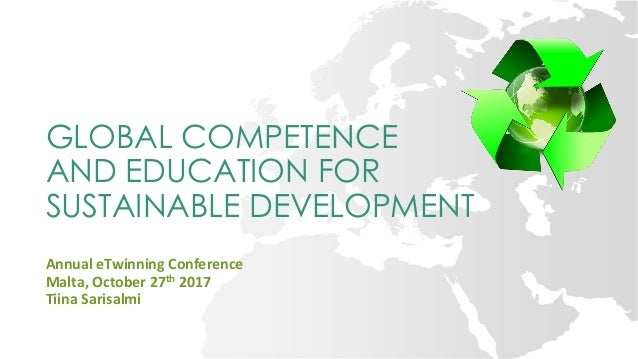 GLOBAL COMPETENCE AND EDUCATION FOR SUSTAINABLE DEVELOPMENT Annual eTwinning Conference Malta, October 27th 2017 Tiina Sar...