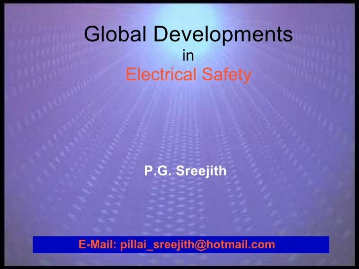 Global Developments in Electrical Safety P.G. Sreejith E-Mail: pillai_sreejith@hotmail.com