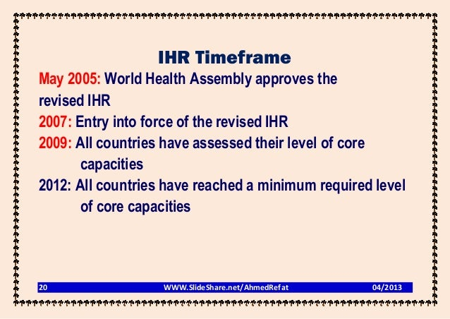 IHR TimeframeMay 2005: World Health Assembly approves therevised IHR2007: Entry into force of the revised IHR2009: All cou...