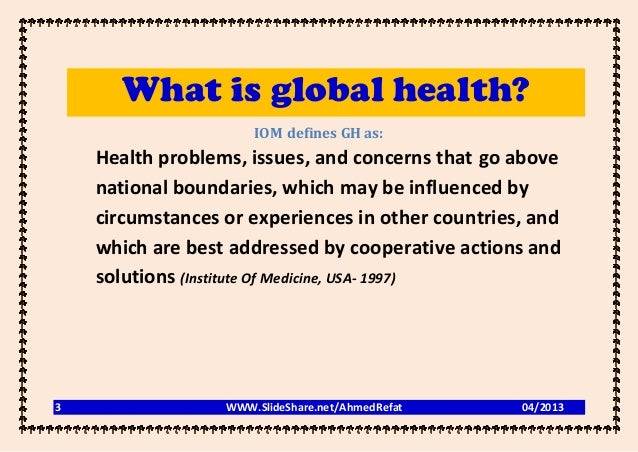 What is global health?                      IOM defines GH as:    Health problems, issues, and concerns that go above    n...