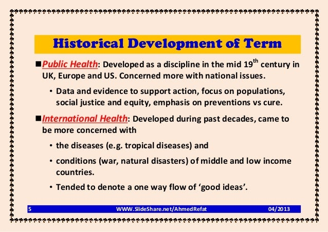 Historical Development of Term    Public Health: Developed as a discipline in the mid 19th century in     UK, Europe and ...