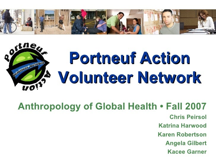 Portneuf Action Volunteer Network Anthropology of Global Health • Fall 2007 Chris Peirsol Katrina Harwood Karen Robertson ...