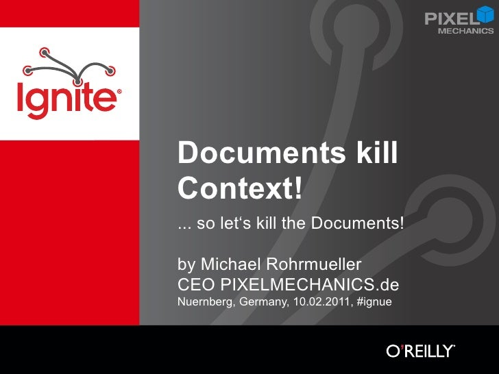 Documents killContext!... so let's kill the Documents!by Michael RohrmuellerCEO PIXELMECHANICS.deNuernberg, Germany, 10.02...