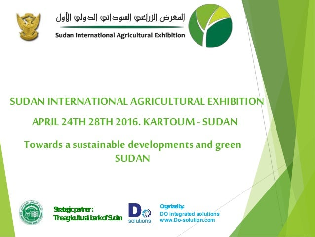 SUDAN INTERNATIONAL AGRICULTURALEXHIBITION Towards a sustainable developments and green SUDAN APRIL 24TH 28TH 2016. KARTOU...