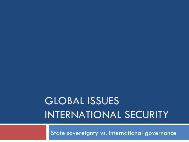 GLOBAL ISSUES INTERNATIONAL SECURITY State sovereignty vs. international governance
