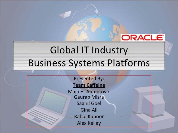 Global IT Industry Business Systems Platforms Presented By: Team Caffeine Maja H. Ahmetovic Gaurab Misra Saahil Goel Gina ...