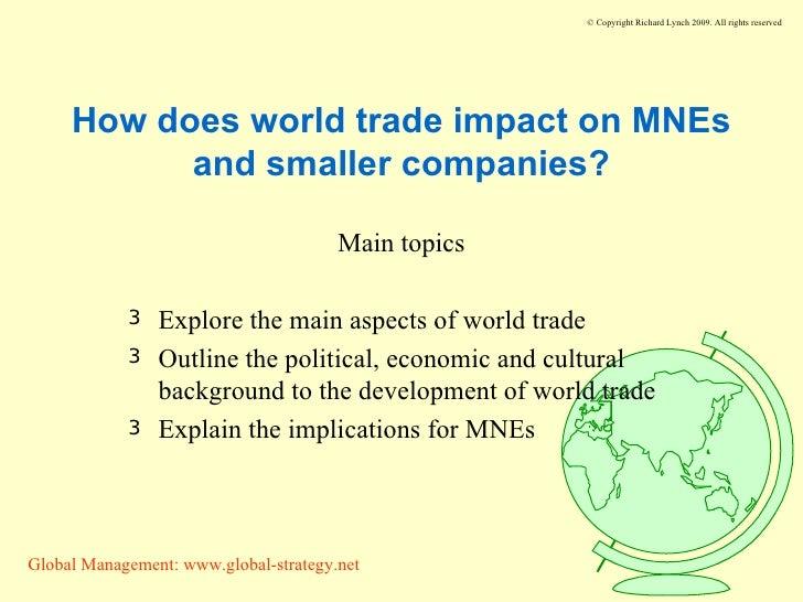How does world trade impact on MNEs and smaller companies? <ul><li>Main topics </li></ul><ul><li>Explore the main aspects ...
