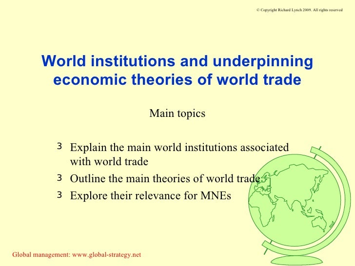 World institutions and underpinning economic theories of world trade <ul><li>Main topics </li></ul><ul><li>Explain the mai...