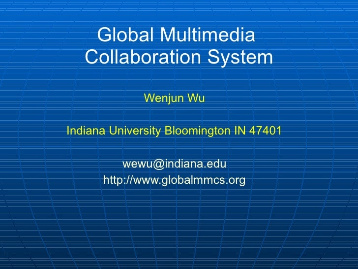 Global Multimedia  Collaboration System Wenjun Wu Indiana University Bloomington IN 47401 [email_address] http:// www.glob...