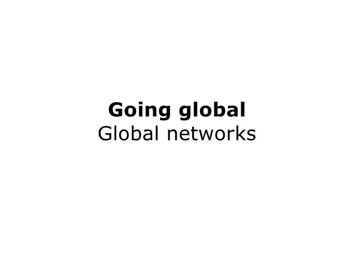 Going global Global networks