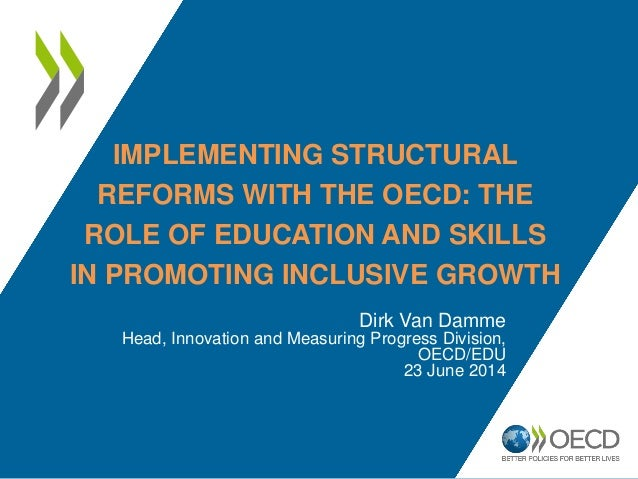 IMPLEMENTING STRUCTURAL REFORMS WITH THE OECD: THE ROLE OF EDUCATION AND SKILLS IN PROMOTING INCLUSIVE GROWTH Dirk Van Dam...