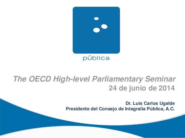 The OECD High-level Parliamentary Seminar 24 de junio de 2014 Dr. Luis Carlos Ugalde Presidente del Consejo de Integralia ...