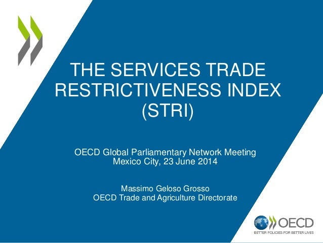 THE SERVICES TRADE RESTRICTIVENESS INDEX (STRI) OECD Global Parliamentary Network Meeting Mexico City, 23 June 2014 Massim...