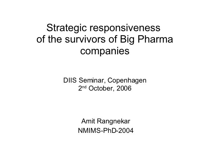 Strategic responsiveness  of the survivors of Big Pharma companies Amit Rangnekar NMIMS-PhD-2004 DIIS Seminar, Copenhagen ...