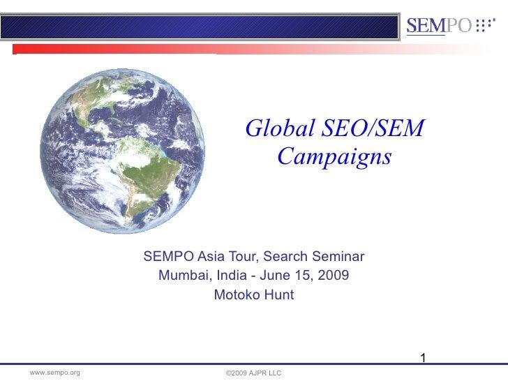 Global SEO/SEM Campaigns SEMPO Asia Tour, Search Seminar Mumbai, India - June 15, 2009 Motoko Hunt ©2009 AJPR LLC