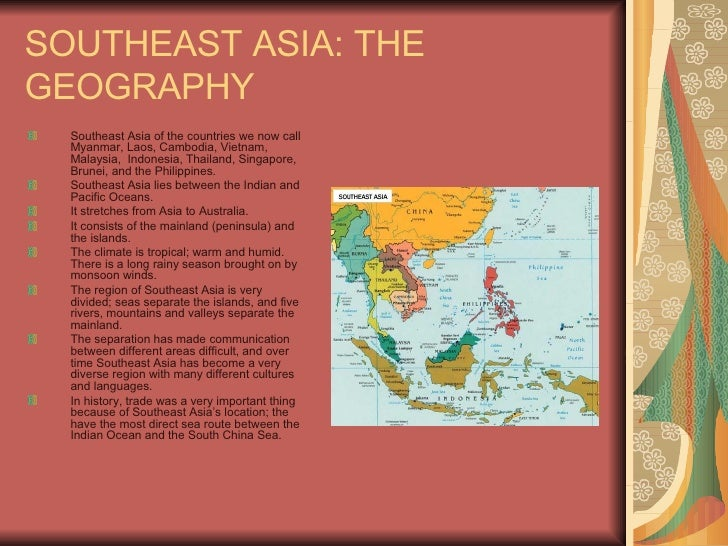 SOUTHEAST ASIA: THE GEOGRAPHY <ul><li>Southeast Asia of the countries we now call Myanmar, Laos, Cambodia, Vietnam, Malays...