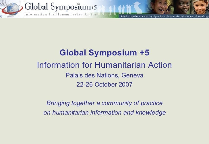 <ul><li>Global Symposium +5 </li></ul><ul><li>Information for Humanitarian Action </li></ul><ul><li>Palais des Nations, Ge...