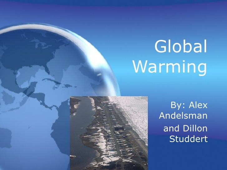Global Warming By: Alex Andelsman and Dillon Studdert