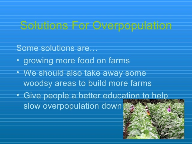 solution of pollution due to overpopulation Melting of polar ice caps, changing climate patterns, rise in sea level are few of the consequences that we might we have to face due to environment pollution conflicts and wars: overpopulation in developing countries puts a major strain on the resources it should be utilizing for development.
