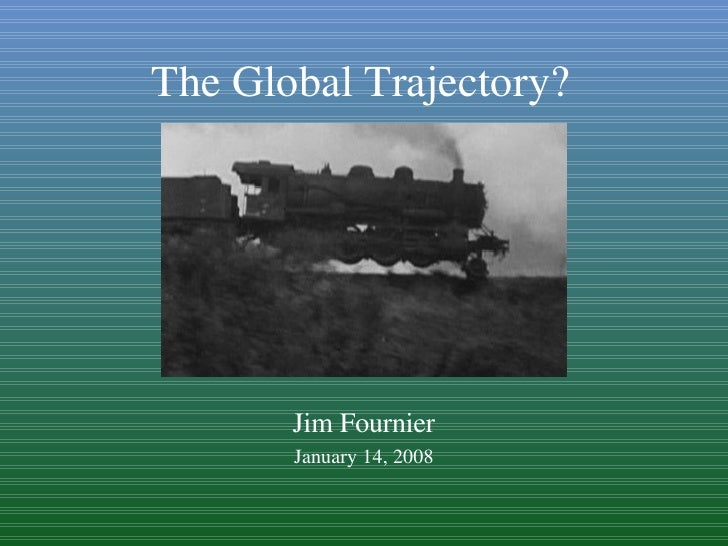 Jim Fournier January 14, 2008 The Global Trajectory?