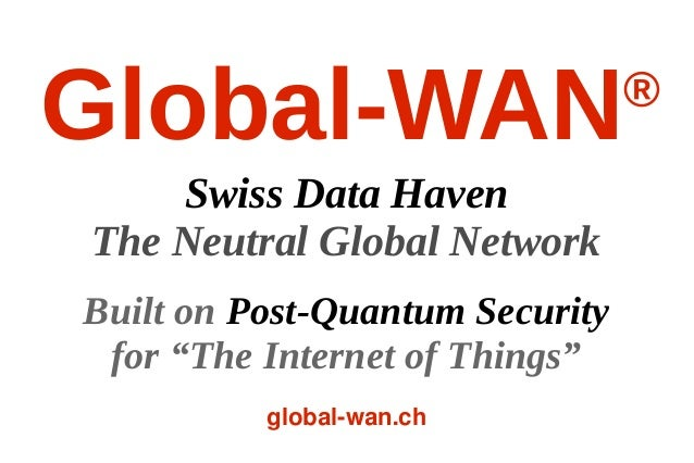 "Global-WAN® Swiss Data Haven The Neutral Global Network Built on Post-Quantum Security for ""The Internet of Things"" global..."