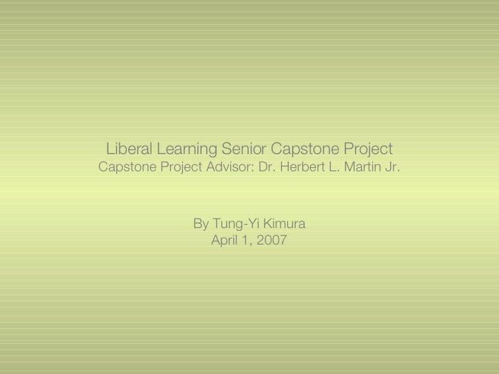 Liberal Learning Senior Capstone Project Capstone Project Advisor: Dr. Herbert L. Martin Jr. By Tung-Yi Kimura April 1, 2007