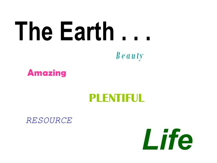 The Earth . . .  Beauty  Amazing PLENTIFUL RESOURCE Life