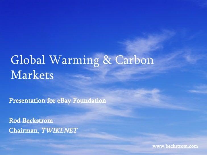 Global Warming & Carbon Markets Presentation for eBay Foundation Rod Beckstrom Chairman,  TWIKI.NET www.beckstrom.com