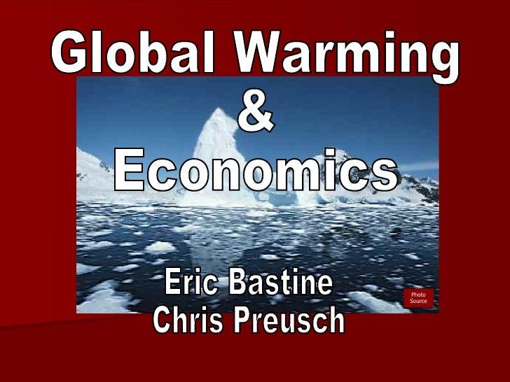 Global Warming & Economics Eric Bastine Chris Preusch Photo Source
