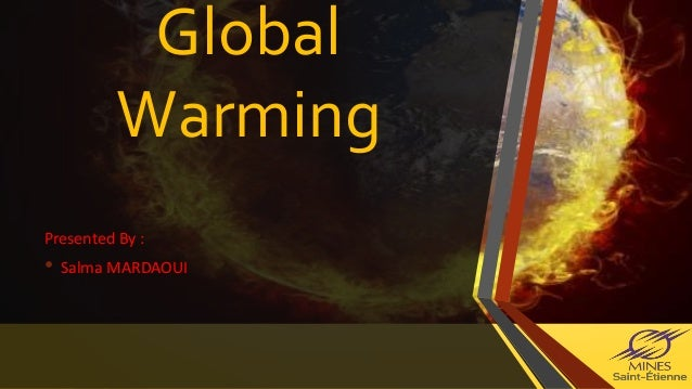 Global Warming Presented By : • Salma MARDAOUI