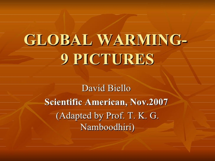 GLOBAL WARMING-  9 PICTURES David Biello  Scientific American, Nov.2007   (Adapted by Prof. T. K. G. Namboodhiri)