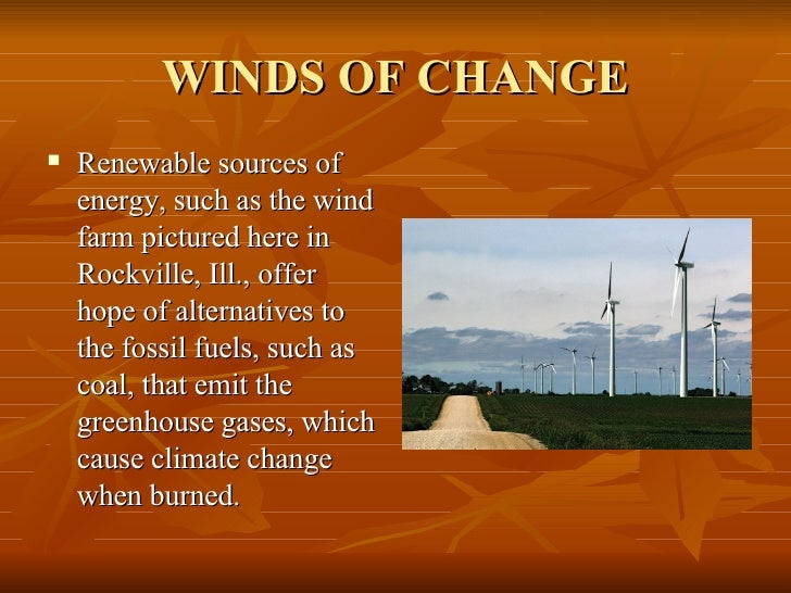 WINDS OF CHANGE <ul><li>Renewable sources of energy, such as the wind farm pictured here in Rockville, Ill., offer hope of...