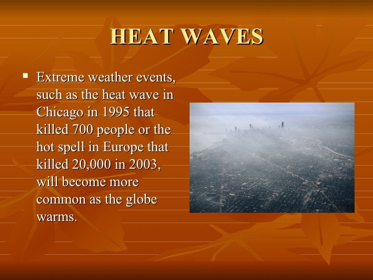 HEAT WAVES <ul><li>Extreme weather events, such as the heat wave in Chicago in 1995 that killed 700 people or the hot spel...