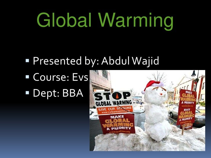 Global Warming<br /><br />Presented by: Abdul Wajid<br />Course: Evs<br />Dept: BBA<br />