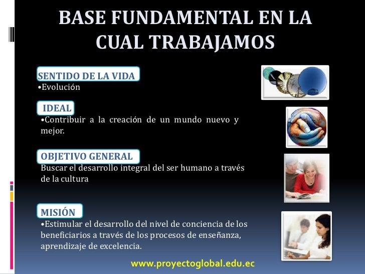 BASE FUNDAMENTAL EN LA CUAL TRABAJAMOS<br />SENTIDO DE LA VIDA<br /><ul><li>Evolución</li></ul> IDEAL<br /><ul><li>Contrib...