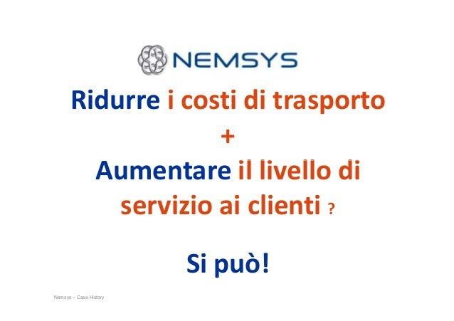 Ridurre i costi di trasporto + Aumentare il livello di Nemsys – Case History Aumentare il livello di servizio ai clienti ?...