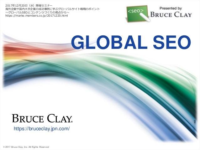 © 2017 Bruce Clay, Inc. All Rights Reserved 1405 https://bruceclay.jpn.com/ GLOBAL SEO 2017年12月20日(水)開催セミナー 海外企業や国内大手企業の成功...