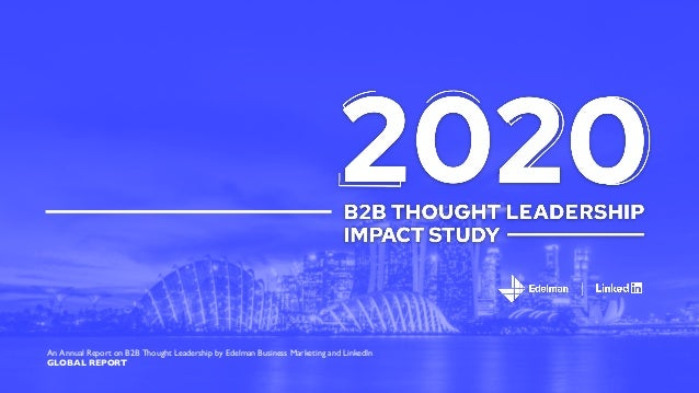 An Annual Report on B2B Thought Leadership by Edelman Business Marketing and LinkedIn GLOBAL REPORT