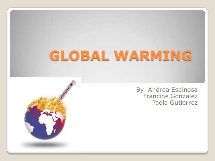 GLOBAL WARMING <br />By  Andrea Espinosa<br />Francine Gonzalez<br />Paola Gutierrez <br />
