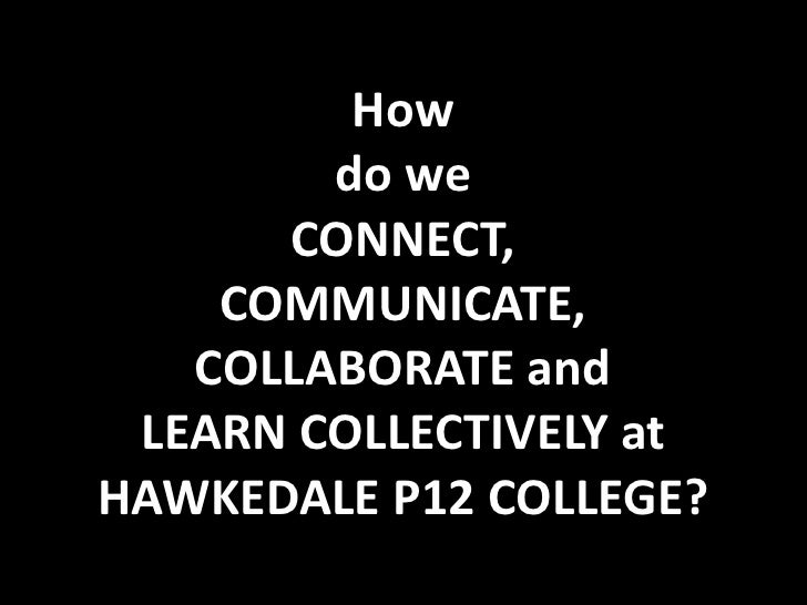 How do we CONNECT, COMMUNICATE, COLLABORATE and LEARN COLLECTIVELY atHAWKEDALE P12 COLLEGE?<br />
