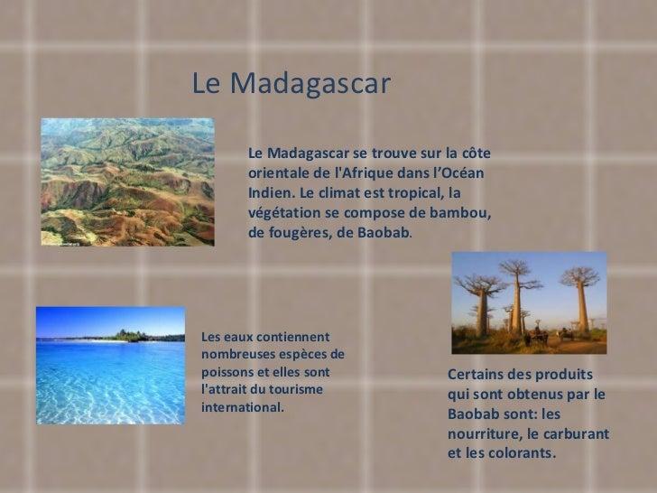 Le Madagascar Le Madagascar se trouve sur la côte orientale de l'Afrique dans l'Océan Indien. Le climat est tropical, la v...