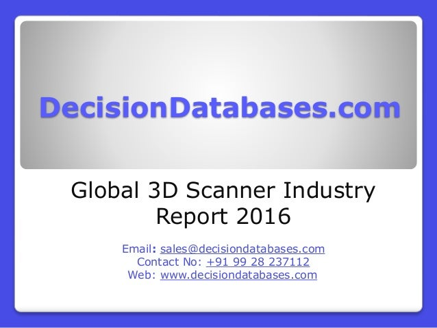 DecisionDatabases.com Global 3D Scanner Industry Report 2016 Email: sales@decisiondatabases.com Contact No: +91 99 28 2371...