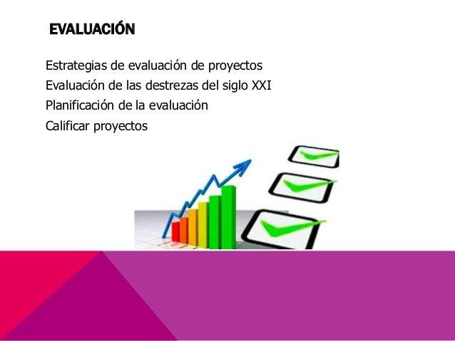 EVALUACIÓN Estrategias de evaluación de proyectos Evaluación de las destrezas del siglo XXI Planificación de la evaluación...