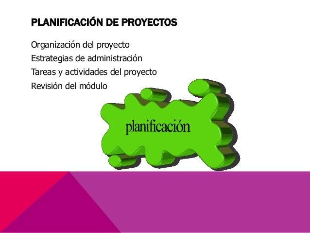 PLANIFICACIÓN DE PROYECTOS Organización del proyecto Estrategias de administración Tareas y actividades del proyecto Revis...