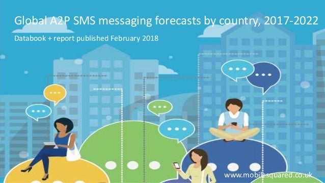 Global A2P SMS messaging forecasts by country, 2017-2022 Databook + report published February 2018 www.mobilesquared.co.uk