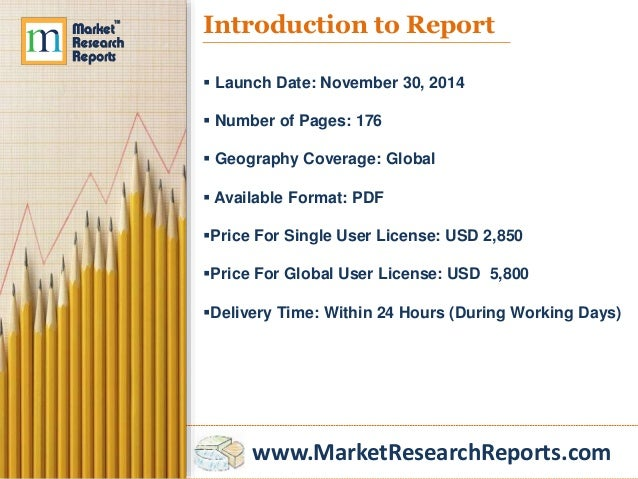 www.MarketResearchReports.com Introduction to Report  Launch Date: November 30, 2014  Number of Pages: 176  Geography C...