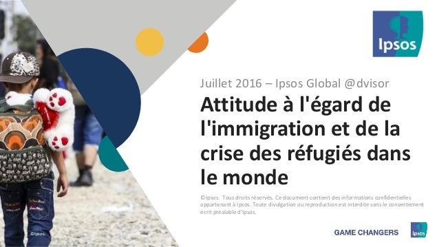 1 ©Ipsos.1 Attitude à l'égard de l'immigration et de la crise des réfugiés dans le monde Juillet 2016 – Ipsos Global @dvis...