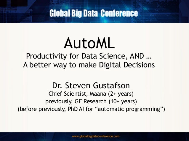 AutoML Productivity for Data Science, AND … A better way to make Digital Decisions Dr. Steven Gustafson Chief Scientist, M...