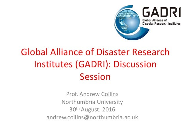 Global Alliance of Disaster Research Institutes (GADRI): Discussion Session Prof. Andrew Collins Northumbria University 30...