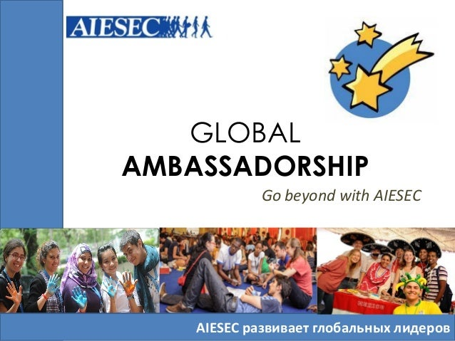 GLOBAL AMBASSADORSHIP Go beyond with AIESEC AIESEC развивает глобальных лидеров